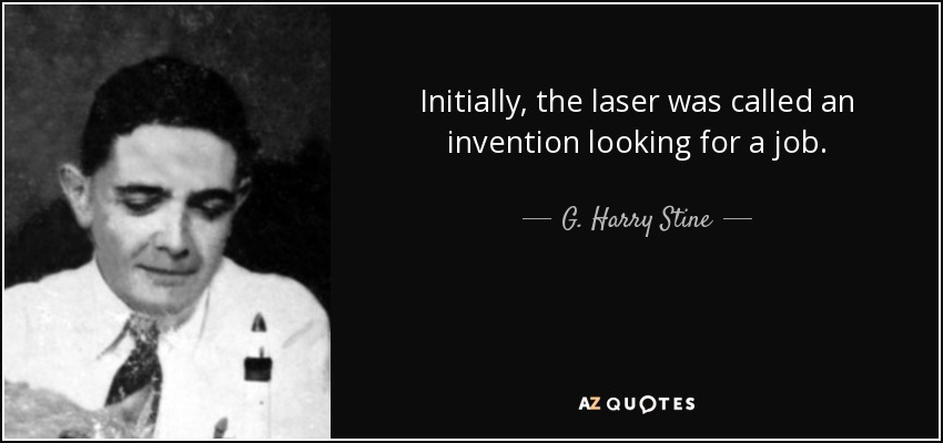Initially, the laser was called an invention looking for a job. - G. Harry Stine