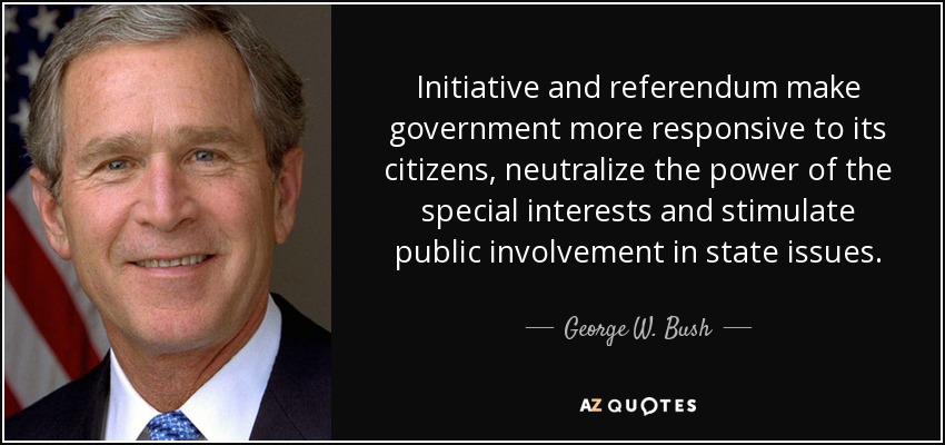 Initiative and referendum make government more responsive to its citizens, neutralize the power of the special interests and stimulate public involvement in state issues. - George W. Bush