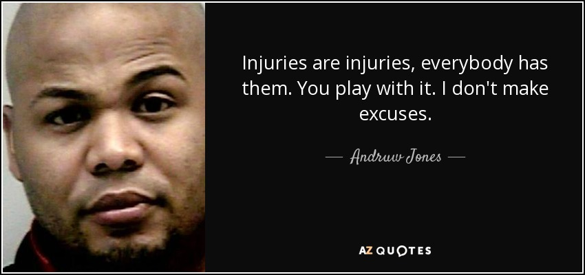 Injuries are injuries, everybody has them. You play with it. I don't make excuses. - Andruw Jones