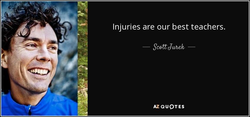 Injuries are our best teachers. - Scott Jurek