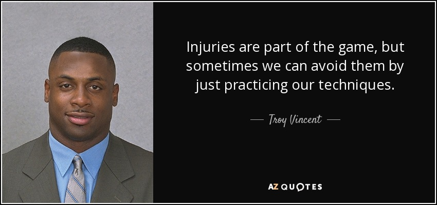 Injuries are part of the game, but sometimes we can avoid them by just practicing our techniques. - Troy Vincent