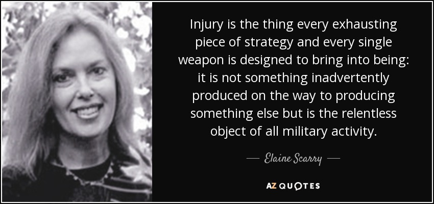 Injury is the thing every exhausting piece of strategy and every single weapon is designed to bring into being: it is not something inadvertently produced on the way to producing something else but is the relentless object of all military activity. - Elaine Scarry