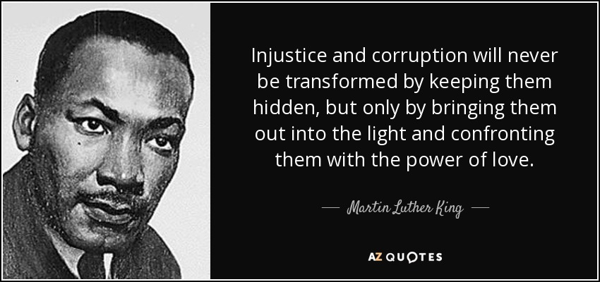 Injustice and corruption will never be transformed by keeping them hidden, but only by bringing them out into the light and confronting them with the power of love. - Martin Luther King, Jr.