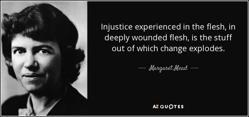 Injustice experienced in the flesh, in deeply wounded flesh, is the stuff out of which change explodes. - Margaret Mead