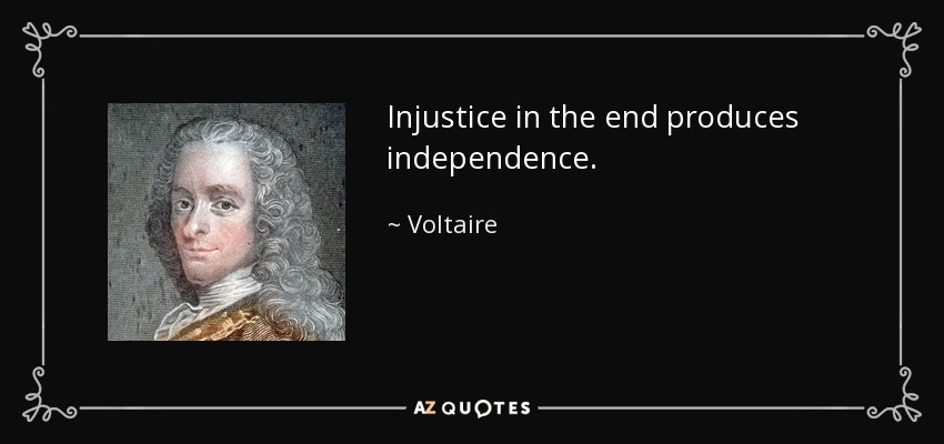 Injustice in the end produces independence. - Voltaire