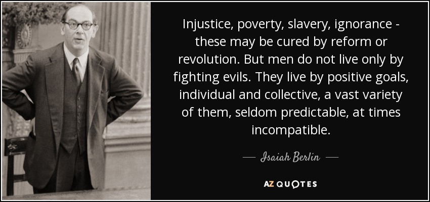 Injustice, poverty, slavery, ignorance - these may be cured by reform or revolution. But men do not live only by fighting evils. They live by positive goals, individual and collective, a vast variety of them, seldom predictable, at times incompatible. - Isaiah Berlin