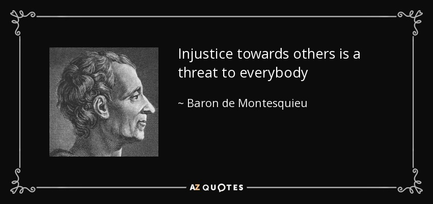Injustice towards others is a threat to everybody - Baron de Montesquieu
