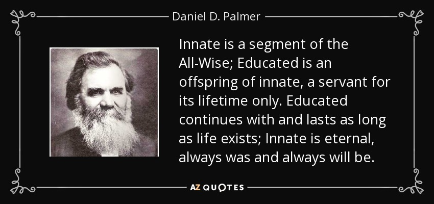 Innate is a segment of the All-Wise; Educated is an offspring of innate, a servant for its lifetime only. Educated continues with and lasts as long as life exists; Innate is eternal, always was and always will be. - Daniel D. Palmer