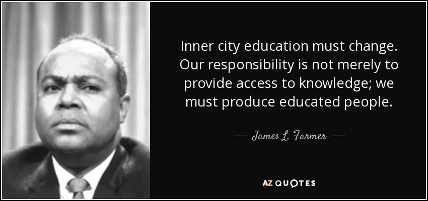 Inner city education must change. Our responsibility is not merely to provide access to knowledge; we must produce educated people. - James L. Farmer, Jr.
