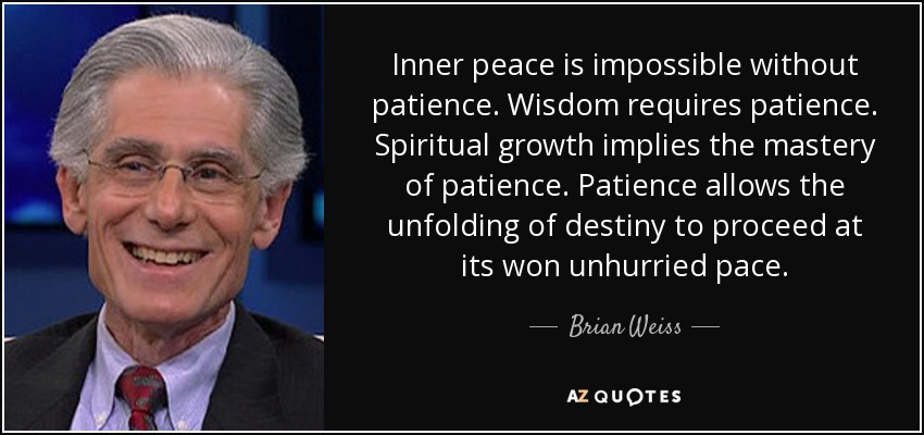 Inner peace is impossible without patience. Wisdom requires patience. Spiritual growth implies the mastery of patience. Patience allows the unfolding of destiny to proceed at its won unhurried pace. - Brian Weiss