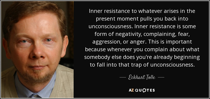 Inner resistance to whatever arises in the present moment pulls you back into unconsciousness. Inner resistance is some form of negativity, complaining, fear, aggression, or anger. This is important because whenever you complain about what somebody else does you're already beginning to fall into that trap of unconsciousness. - Eckhart Tolle