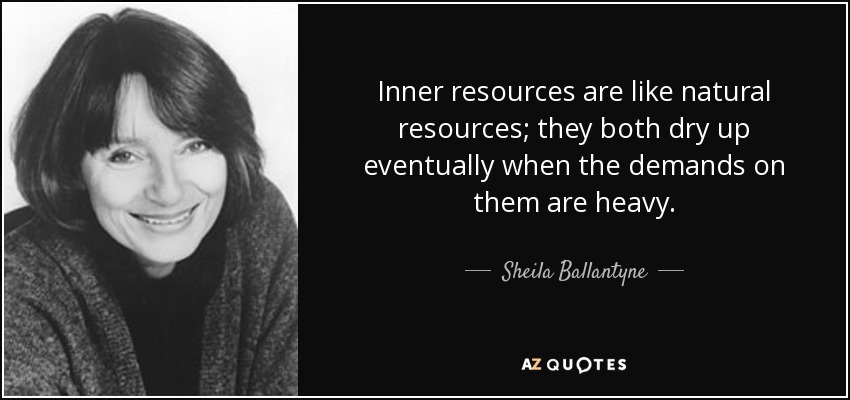 Inner resources are like natural resources; they both dry up eventually when the demands on them are heavy. - Sheila Ballantyne