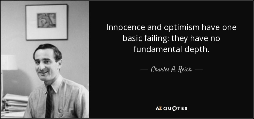 Innocence and optimism have one basic failing: they have no fundamental depth. - Charles A. Reich