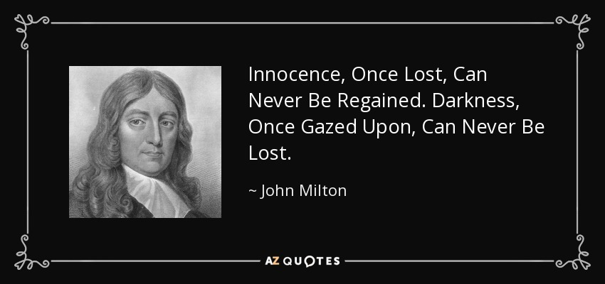 Innocence, Once Lost, Can Never Be Regained. Darkness, Once Gazed Upon, Can Never Be Lost. - John Milton