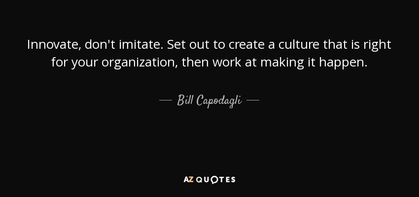 Innovate, don't imitate. Set out to create a culture that is right for your organization, then work at making it happen. - Bill Capodagli