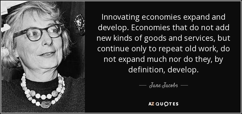 Innovating economies expand and develop. Economies that do not add new kinds of goods and services, but continue only to repeat old work, do not expand much nor do they, by definition, develop. - Jane Jacobs
