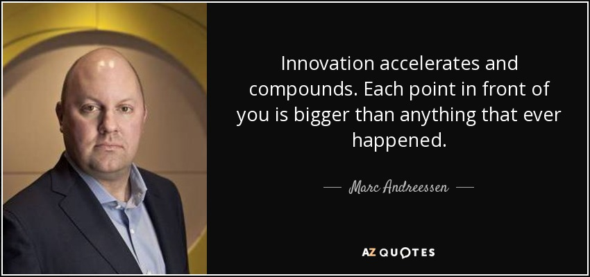 Innovation accelerates and compounds. Each point in front of you is bigger than anything that ever happened. - Marc Andreessen
