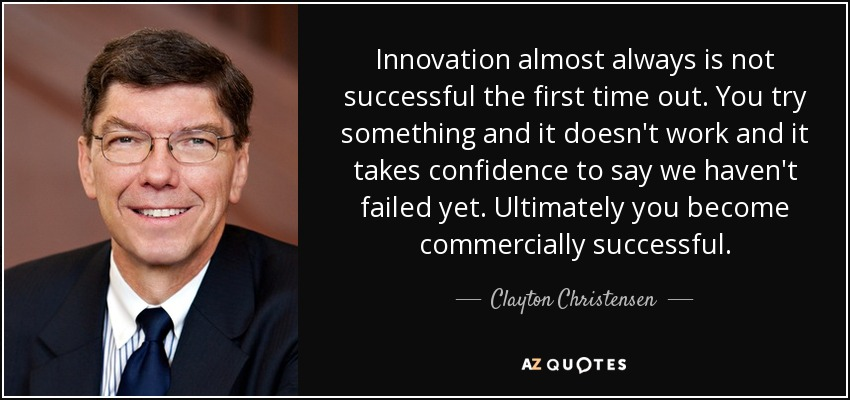 Innovation almost always is not successful the first time out. You try something and it doesn't work and it takes confidence to say we haven't failed yet. Ultimately you become commercially successful. - Clayton Christensen