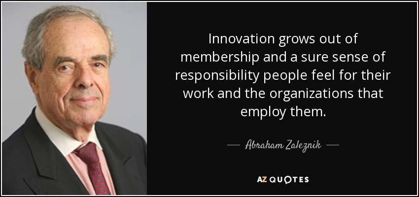 Innovation grows out of membership and a sure sense of responsibility people feel for their work and the organizations that employ them. - Abraham Zaleznik