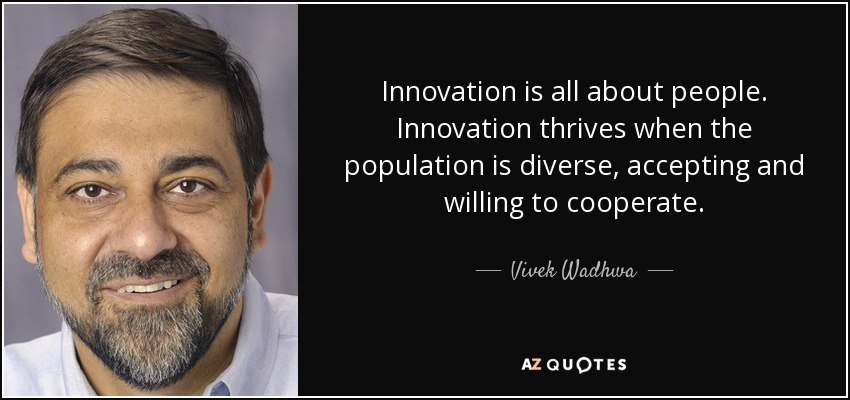 Innovation is all about people. Innovation thrives when the population is diverse, accepting and willing to cooperate. - Vivek Wadhwa