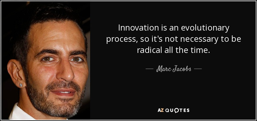 Innovation is an evolutionary process, so it's not necessary to be radical all the time. - Marc Jacobs