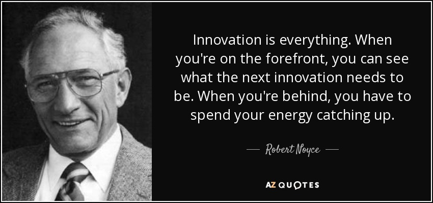 Innovation is everything. When you're on the forefront, you can see what the next innovation needs to be. When you're behind, you have to spend your energy catching up. - Robert Noyce