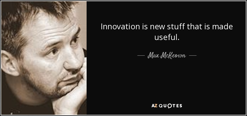 Innovation is new stuff that is made useful. - Max McKeown