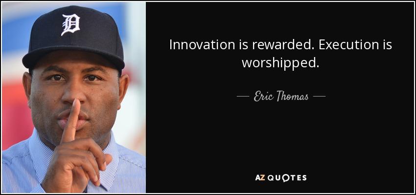 Innovation is rewarded. Execution is worshipped. - Eric Thomas