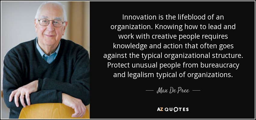 Innovation is the lifeblood of an organization. Knowing how to lead and work with creative people requires knowledge and action that often goes against the typical organizational structure. Protect unusual people from bureaucracy and legalism typical of organizations. - Max De Pree