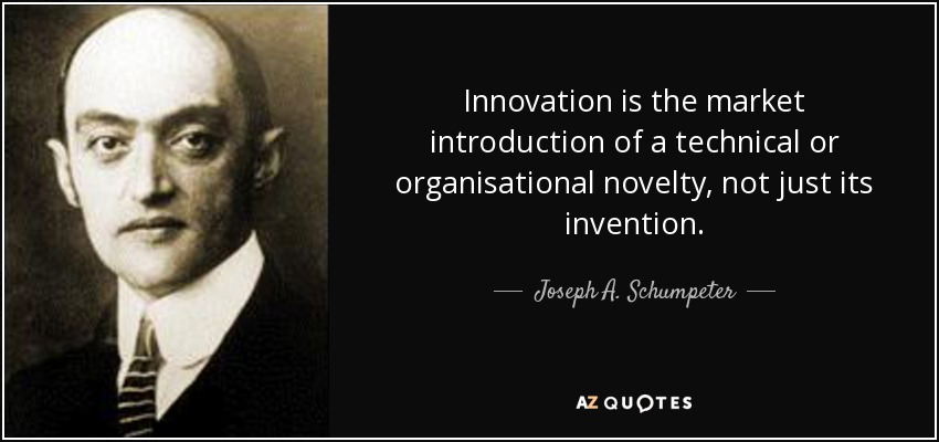 Innovation is the market introduction of a technical or organisational novelty, not just its invention. - Joseph A. Schumpeter