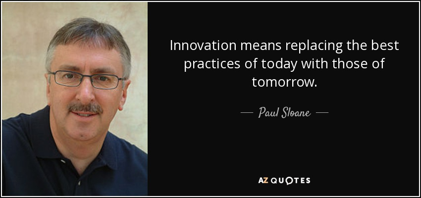 Innovation means replacing the best practices of today with those of tomorrow. - Paul Sloane