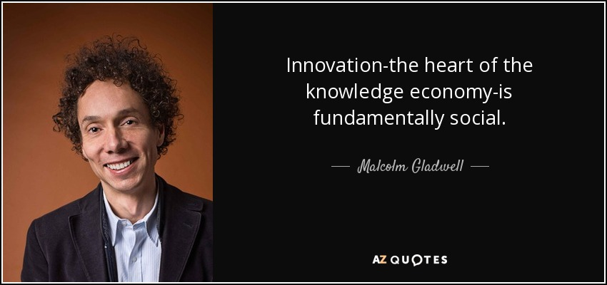Innovation-the heart of the knowledge economy-is fundamentally social. - Malcolm Gladwell