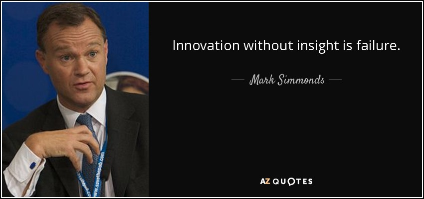 Innovation without insight is failure. - Mark Simmonds