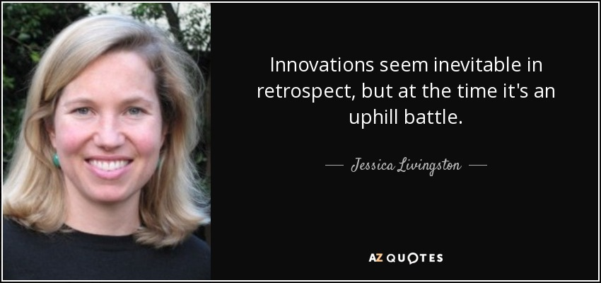 Innovations seem inevitable in retrospect, but at the time it's an uphill battle. - Jessica Livingston