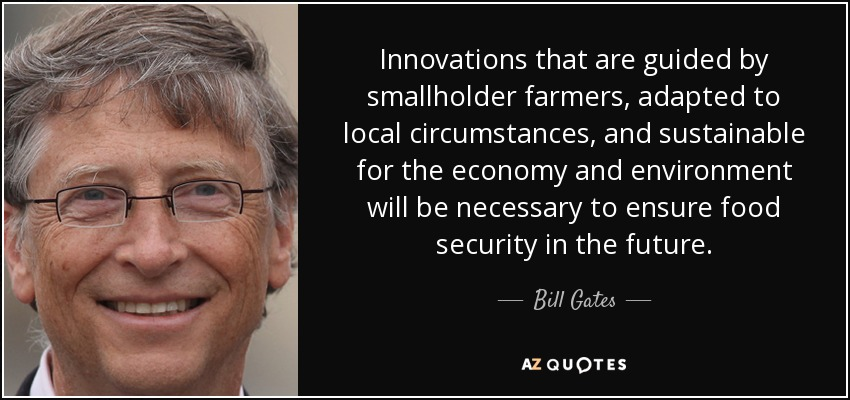 Innovations that are guided by smallholder farmers, adapted to local circumstances, and sustainable for the economy and environment will be necessary to ensure food security in the future. - Bill Gates
