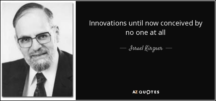 Innovations until now conceived by no one at all - Israel Kirzner