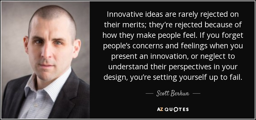 Innovative ideas are rarely rejected on their merits; they're rejected because of how they make people feel. If you forget people's concerns and feelings when you present an innovation, or neglect to understand their perspectives in your design, you're setting yourself up to fail. - Scott Berkun