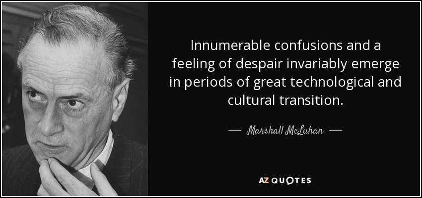 Innumerable confusions and a feeling of despair invariably emerge in periods of great technological and cultural transition. - Marshall McLuhan