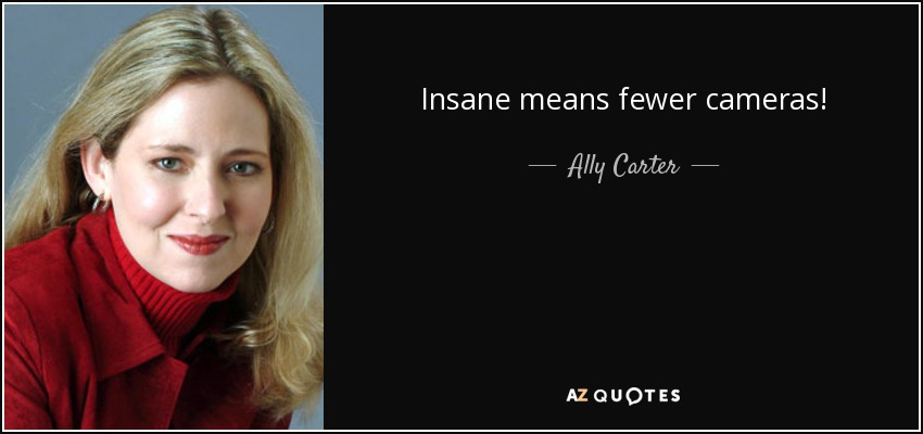 Insane means fewer cameras! - Ally Carter