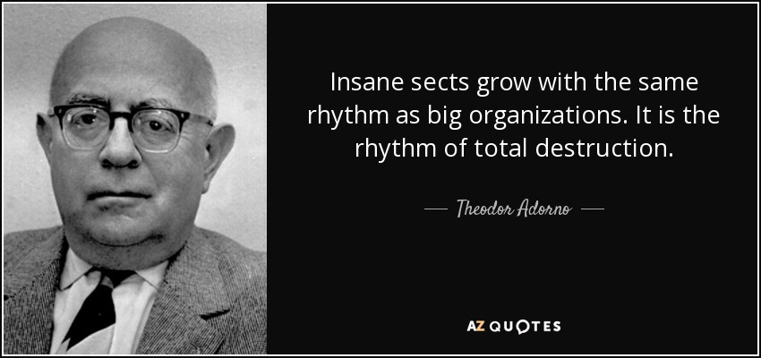 Insane sects grow with the same rhythm as big organizations. It is the rhythm of total destruction. - Theodor Adorno