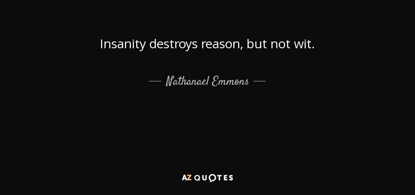 Insanity destroys reason, but not wit. - Nathanael Emmons