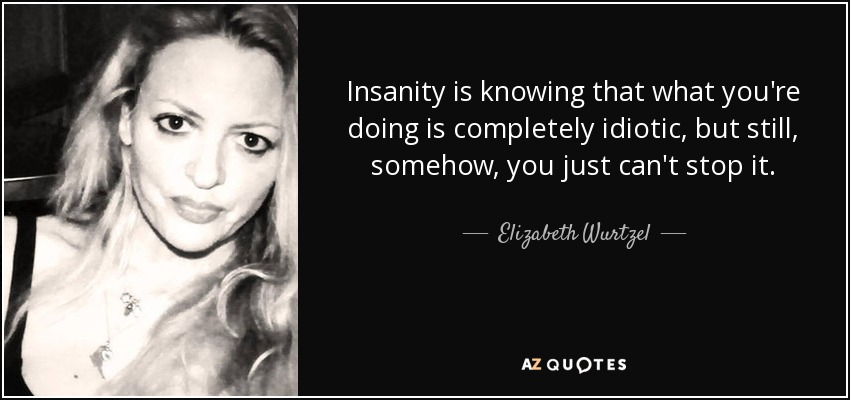 Insanity is knowing that what you're doing is completely idiotic, but still, somehow, you just can't stop it. - Elizabeth Wurtzel