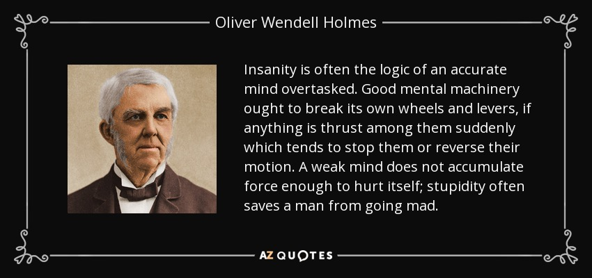 Insanity is often the logic of an accurate mind overtasked. Good mental machinery ought to break its own wheels and levers, if anything is thrust among them suddenly which tends to stop them or reverse their motion. A weak mind does not accumulate force enough to hurt itself; stupidity often saves a man from going mad. - Oliver Wendell Holmes Sr.