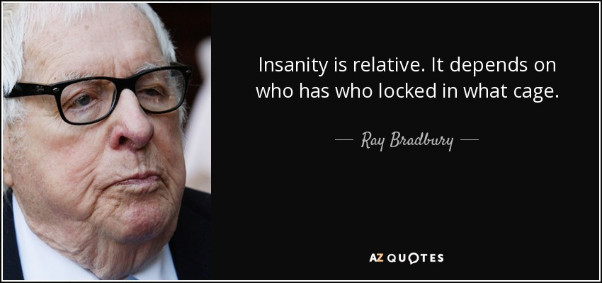 Insanity is relative. It depends on who has who locked in what cage. - Ray Bradbury