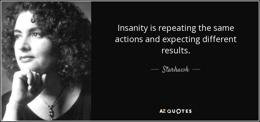 Insanity is repeating the same actions and expecting different results. - Starhawk