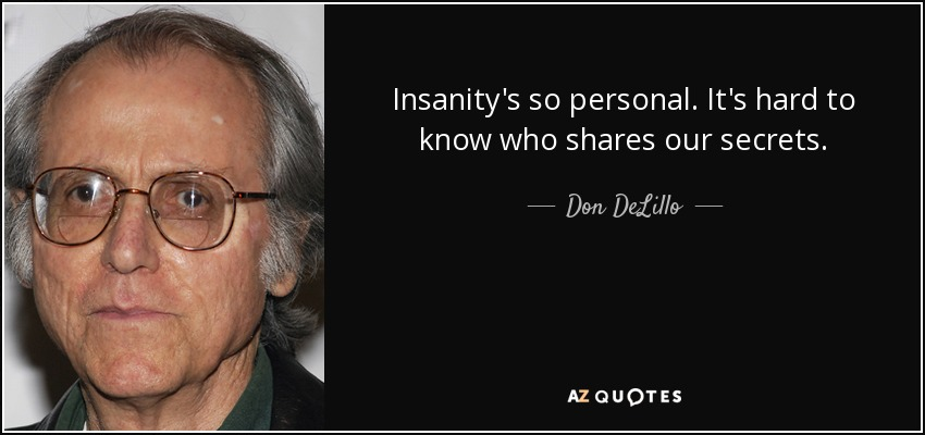 Insanity's so personal. It's hard to know who shares our secrets. - Don DeLillo