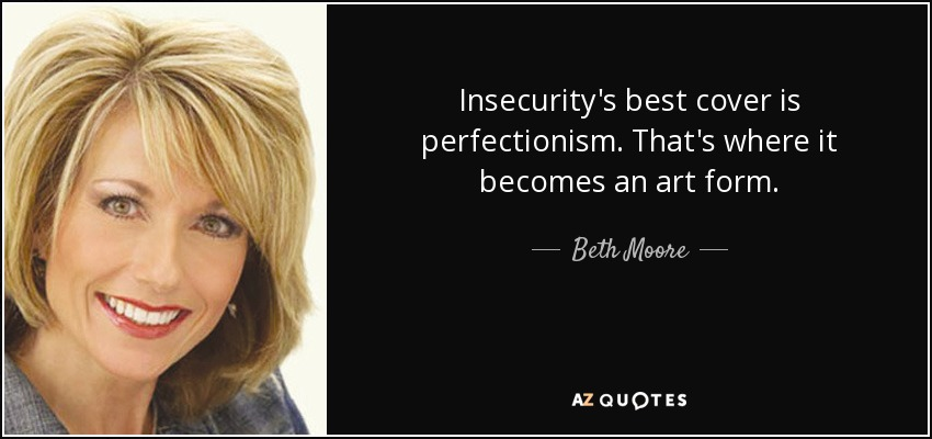 Insecurity's best cover is perfectionism. That's where it becomes an art form. - Beth Moore