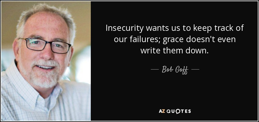 Insecurity wants us to keep track of our failures; grace doesn't even write them down. - Bob Goff