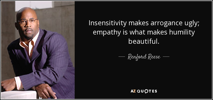 Insensitivity makes arrogance ugly; empathy is what makes humility beautiful. - Renford Reese
