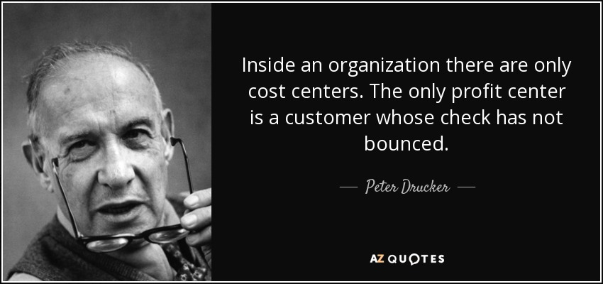 Inside an organization there are only cost centers. The only profit center is a customer whose check has not bounced. - Peter Drucker